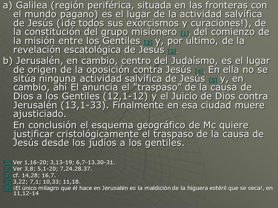 a) Galilea (región periférica, situada en las fronteras con el mundo pagano) es el lugar de la actividad salvífica de Jesús (¡de todos sus exorcismos y curaciones!), de la constitución del grupo misionero [1], del comienzo de la misión entre los Gentiles [2] y, por último, de la revelación escatológica de Jesús [3].